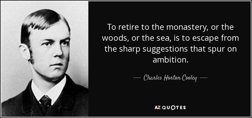 To retire to the monastery, or the woods, or the sea, is to escape from the sharp suggestions that spur on ambition. - Charles Horton Cooley
