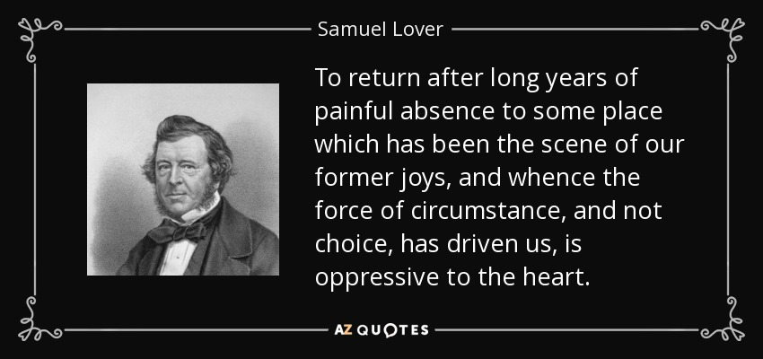 To return after long years of painful absence to some place which has been the scene of our former joys, and whence the force of circumstance, and not choice, has driven us, is oppressive to the heart. - Samuel Lover