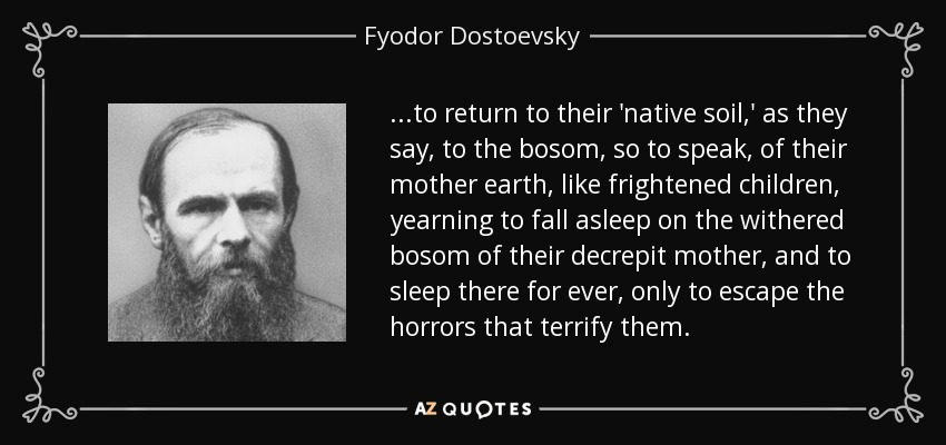 ...to return to their 'native soil,' as they say, to the bosom, so to speak, of their mother earth, like frightened children, yearning to fall asleep on the withered bosom of their decrepit mother, and to sleep there for ever, only to escape the horrors that terrify them. - Fyodor Dostoevsky