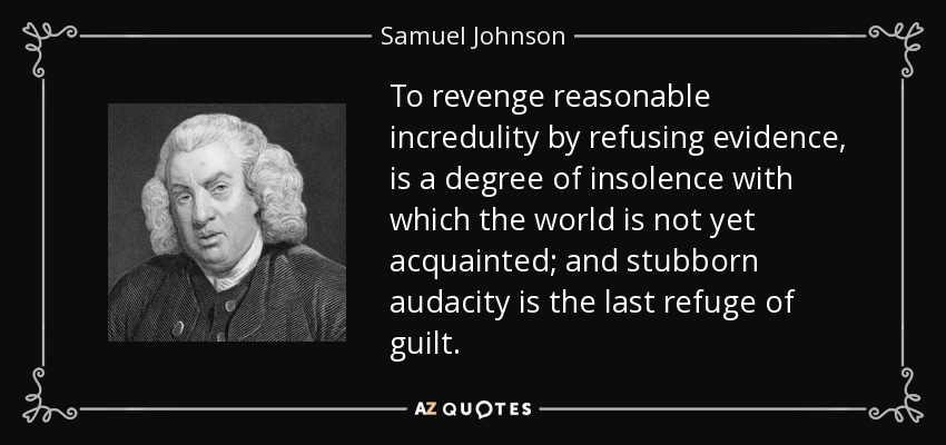 To revenge reasonable incredulity by refusing evidence, is a degree of insolence with which the world is not yet acquainted; and stubborn audacity is the last refuge of guilt. - Samuel Johnson