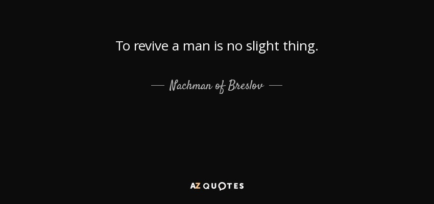 To revive a man is no slight thing. - Nachman of Breslov