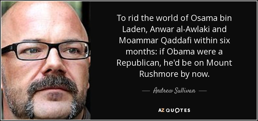 To rid the world of Osama bin Laden, Anwar al-Awlaki and Moammar Qaddafi within six months: if Obama were a Republican, he'd be on Mount Rushmore by now. - Andrew Sullivan