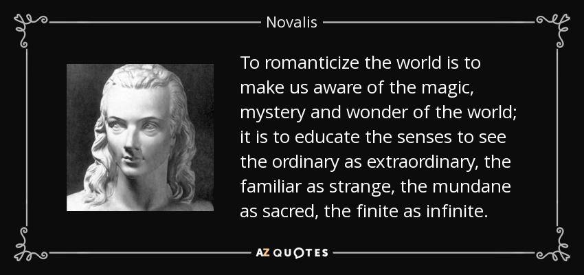 To romanticize the world is to make us aware of the magic, mystery and wonder of the world; it is to educate the senses to see the ordinary as extraordinary, the familiar as strange, the mundane as sacred, the finite as infinite. - Novalis