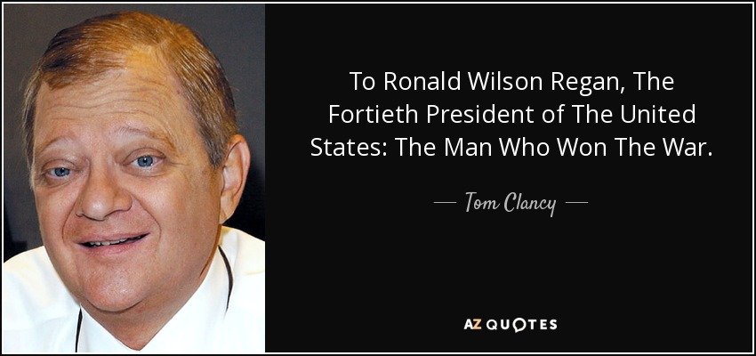To Ronald Wilson Regan, The Fortieth President of The United States: The Man Who Won The War. - Tom Clancy
