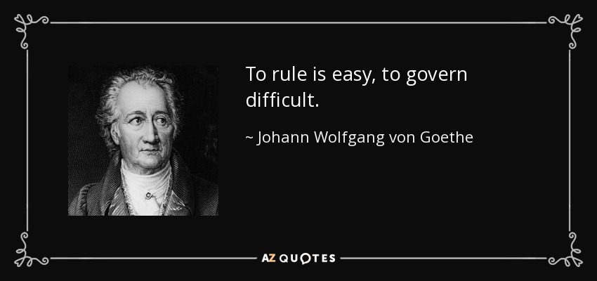 To rule is easy, to govern difficult. - Johann Wolfgang von Goethe