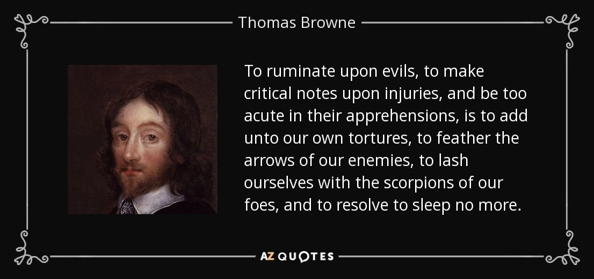 To ruminate upon evils, to make critical notes upon injuries, and be too acute in their apprehensions, is to add unto our own tortures, to feather the arrows of our enemies, to lash ourselves with the scorpions of our foes, and to resolve to sleep no more. - Thomas Browne