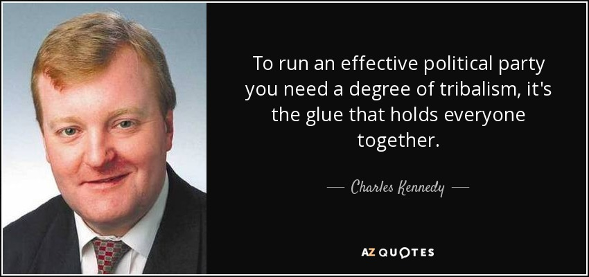 To run an effective political party you need a degree of tribalism, it's the glue that holds everyone together. - Charles Kennedy