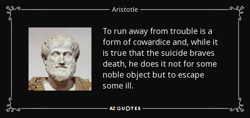 To run away from trouble is a form of cowardice and, while it is true that the suicide braves death, he does it not for some noble object but to escape some ill. - Aristotle