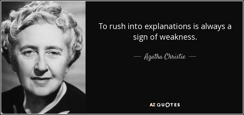 To rush into explanations is always a sign of weakness. - Agatha Christie
