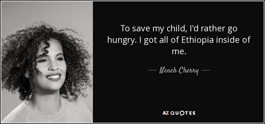 To save my child, I'd rather go hungry. I got all of Ethiopia inside of me. - Neneh Cherry