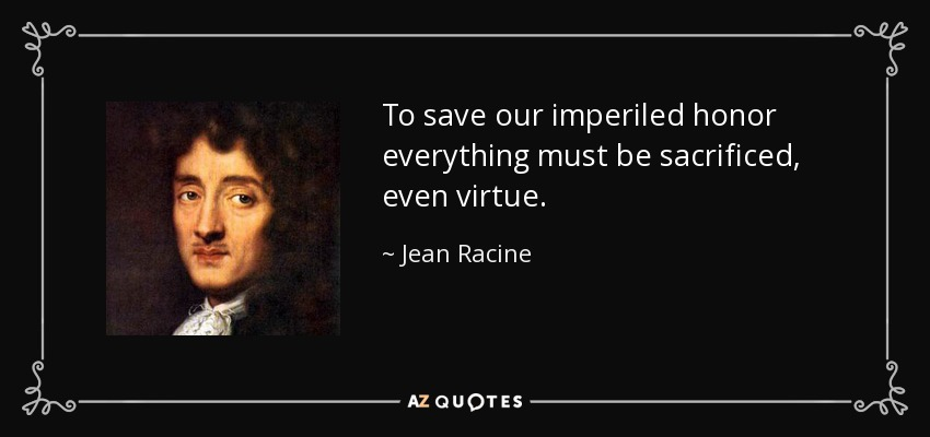 To save our imperiled honor everything must be sacrificed, even virtue. - Jean Racine