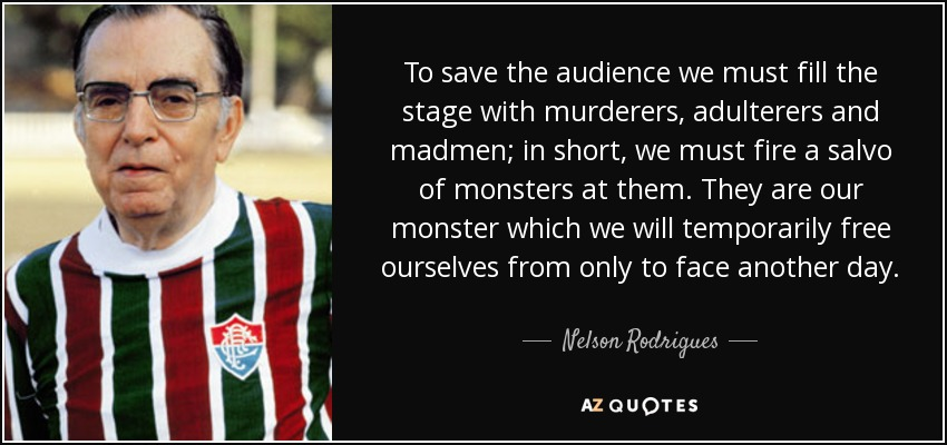 To save the audience we must fill the stage with murderers, adulterers and madmen; in short, we must fire a salvo of monsters at them. They are our monster which we will temporarily free ourselves from only to face another day. - Nelson Rodrigues