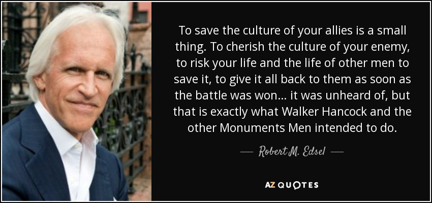 To save the culture of your allies is a small thing. To cherish the culture of your enemy, to risk your life and the life of other men to save it, to give it all back to them as soon as the battle was won… it was unheard of, but that is exactly what Walker Hancock and the other Monuments Men intended to do. - Robert M. Edsel