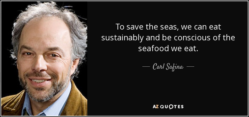 To save the seas, we can eat sustainably and be conscious of the seafood we eat. - Carl Safina