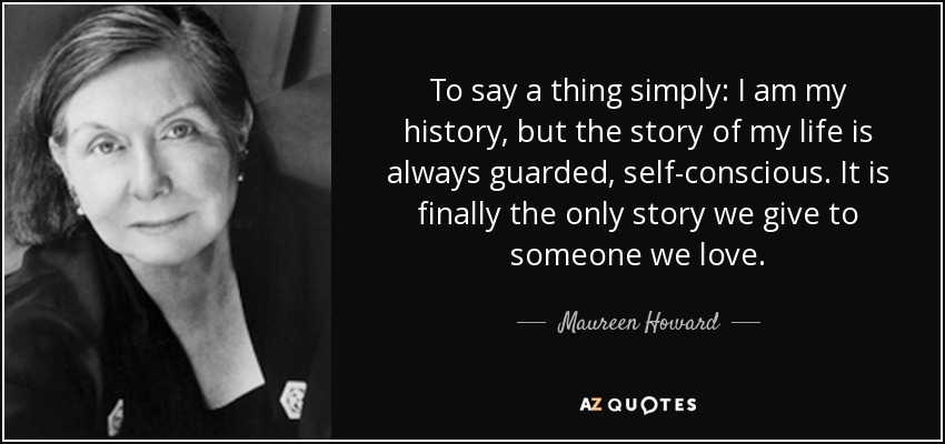 To say a thing simply: I am my history, but the story of my life is always guarded, self-conscious. It is finally the only story we give to someone we love. - Maureen Howard