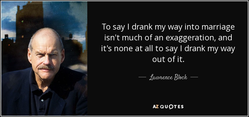 To say I drank my way into marriage isn't much of an exaggeration, and it's none at all to say I drank my way out of it. - Lawrence Block