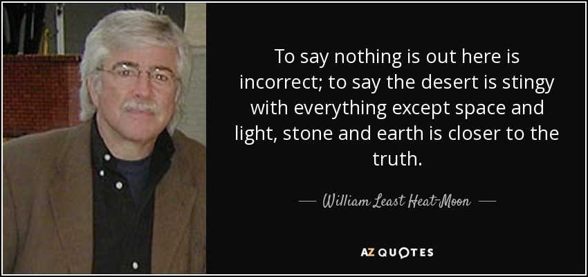 To say nothing is out here is incorrect; to say the desert is stingy with everything except space and light, stone and earth is closer to the truth. - William Least Heat-Moon