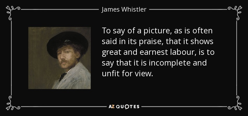 To say of a picture, as is often said in its praise, that it shows great and earnest labour, is to say that it is incomplete and unfit for view. - James Whistler