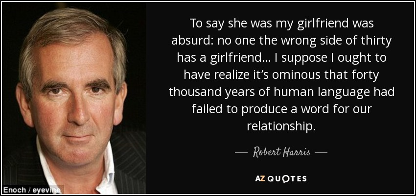To say she was my girlfriend was absurd: no one the wrong side of thirty has a girlfriend… I suppose I ought to have realize it's ominous that forty thousand years of human language had failed to produce a word for our relationship. - Robert Harris