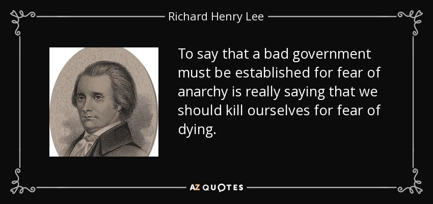 To say that a bad government must be established for fear of anarchy is really saying that we should kill ourselves for fear of dying. - Richard Henry Lee