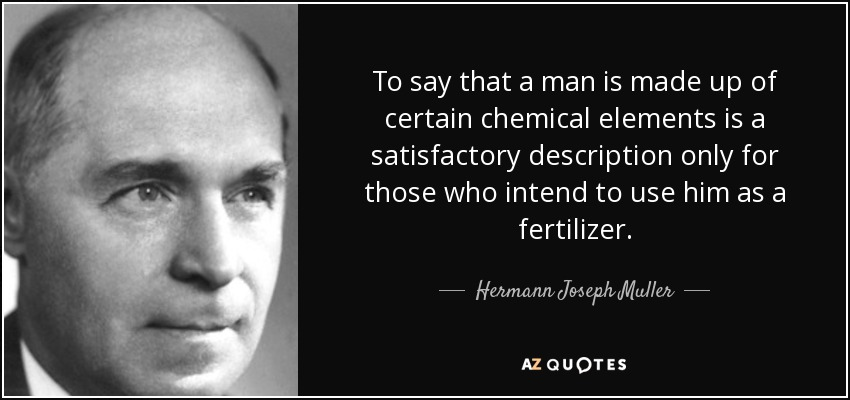 To say that a man is made up of certain chemical elements is a satisfactory description only for those who intend to use him as a fertilizer. - Hermann Joseph Muller