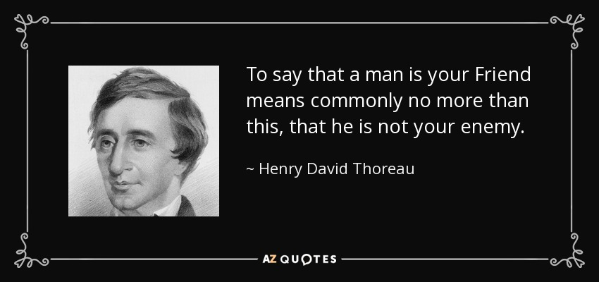 To say that a man is your Friend means commonly no more than this, that he is not your enemy. - Henry David Thoreau