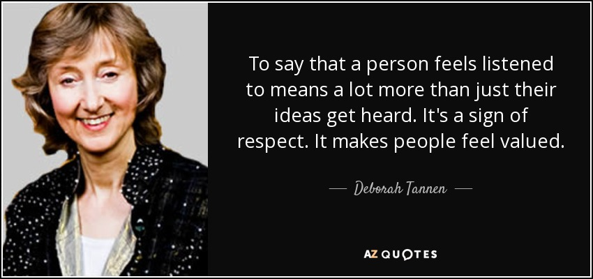 To say that a person feels listened to means a lot more than just their ideas get heard. It's a sign of respect. It makes people feel valued. - Deborah Tannen