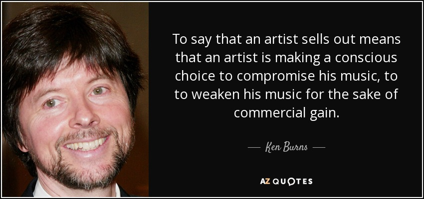 To say that an artist sells out means that an artist is making a conscious choice to compromise his music, to to weaken his music for the sake of commercial gain. - Ken Burns