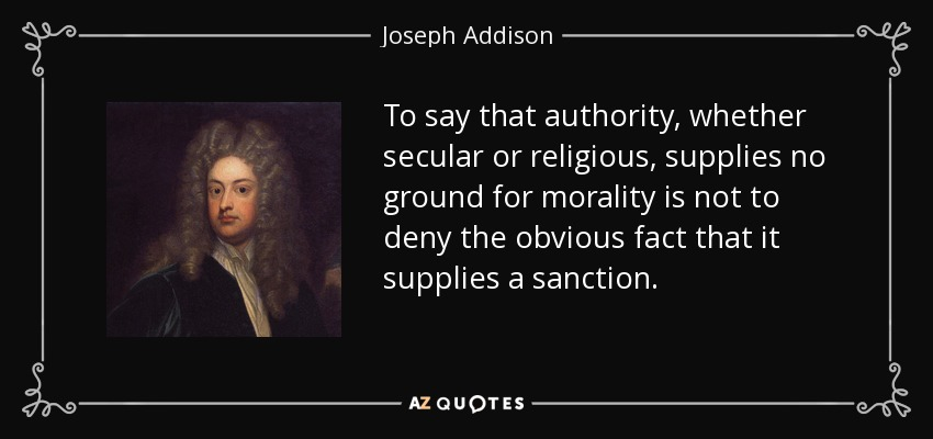 To say that authority, whether secular or religious, supplies no ground for morality is not to deny the obvious fact that it supplies a sanction. - Joseph Addison