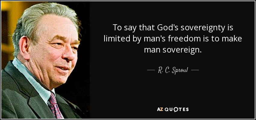 To say that God's sovereignty is limited by man's freedom is to make man sovereign. - R. C. Sproul