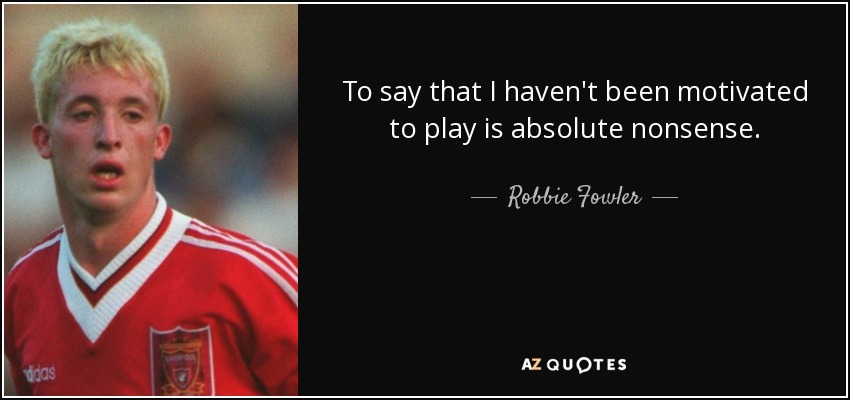 To say that I haven't been motivated to play is absolute nonsense. - Robbie Fowler