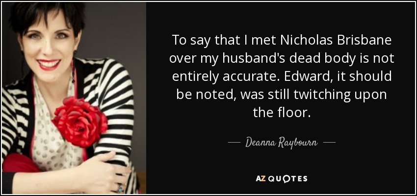 To say that I met Nicholas Brisbane over my husband's dead body is not entirely accurate. Edward, it should be noted, was still twitching upon the floor. - Deanna Raybourn