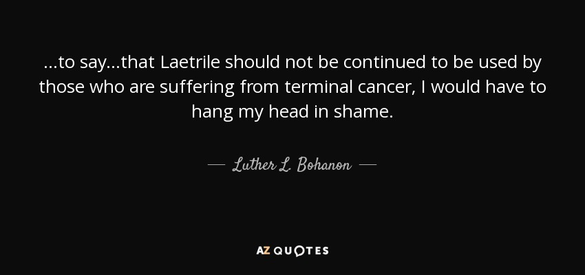 ...to say...that Laetrile should not be continued to be used by those who are suffering from terminal cancer, I would have to hang my head in shame. - Luther L. Bohanon