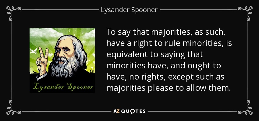 To say that majorities, as such, have a right to rule minorities, is equivalent to saying that minorities have, and ought to have, no rights, except such as majorities please to allow them. - Lysander Spooner