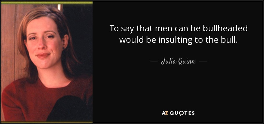 To say that men can be bullheaded would be insulting to the bull. - Julia Quinn