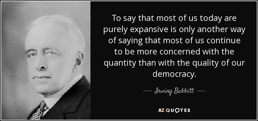 To say that most of us today are purely expansive is only another way of saying that most of us continue to be more concerned with the quantity than with the quality of our democracy. - Irving Babbitt