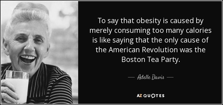 To say that obesity is caused by merely consuming too many calories is like saying that the only cause of the American Revolution was the Boston Tea Party. - Adelle Davis