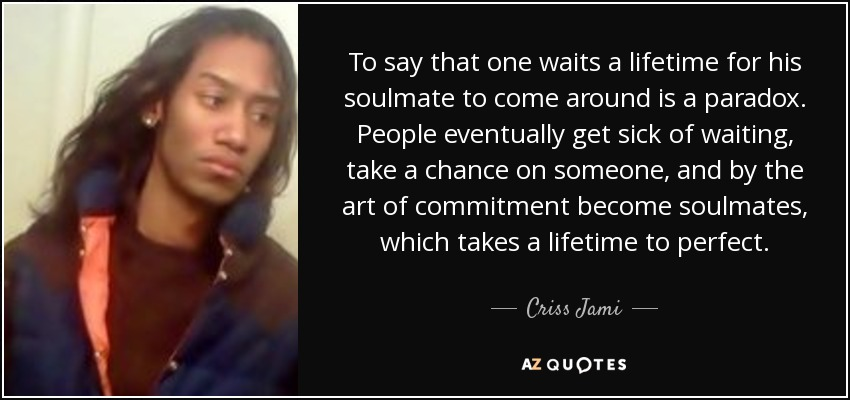 To say that one waits a lifetime for his soulmate to come around is a paradox. People eventually get sick of waiting, take a chance on someone, and by the art of commitment become soulmates, which takes a lifetime to perfect. - Criss Jami