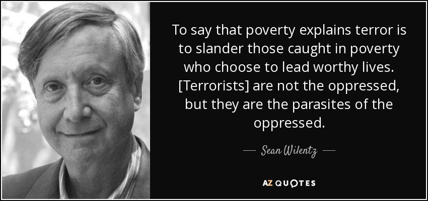 To say that poverty explains terror is to slander those caught in poverty who choose to lead worthy lives. [Terrorists] are not the oppressed, but they are the parasites of the oppressed. - Sean Wilentz