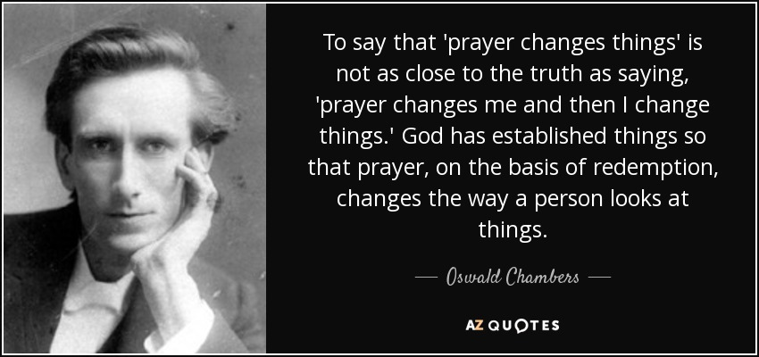 To say that 'prayer changes things' is not as close to the truth as saying, 'prayer changes me and then I change things.' God has established things so that prayer, on the basis of redemption, changes the way a person looks at things. - Oswald Chambers
