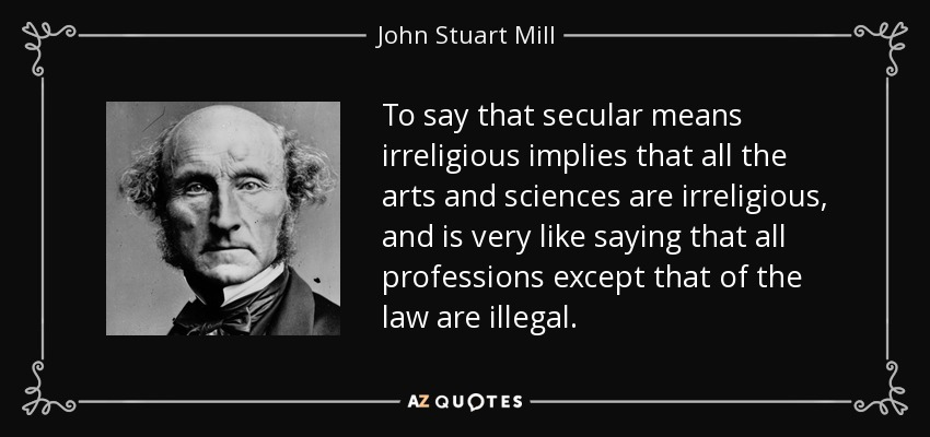 To say that secular means irreligious implies that all the arts and sciences are irreligious, and is very like saying that all professions except that of the law are illegal. - John Stuart Mill