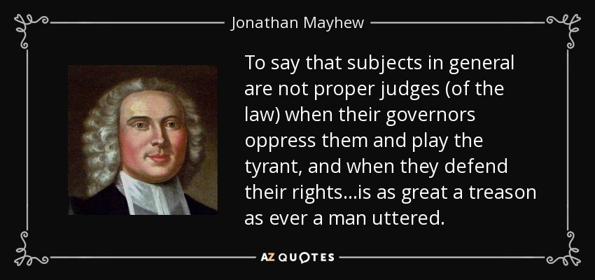 To say that subjects in general are not proper judges (of the law) when their governors oppress them and play the tyrant, and when they defend their rights ...is as great a treason as ever a man uttered. - Jonathan Mayhew