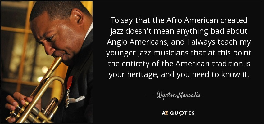 To say that the Afro American created jazz doesn't mean anything bad about Anglo Americans, and I always teach my younger jazz musicians that at this point the entirety of the American tradition is your heritage, and you need to know it. - Wynton Marsalis