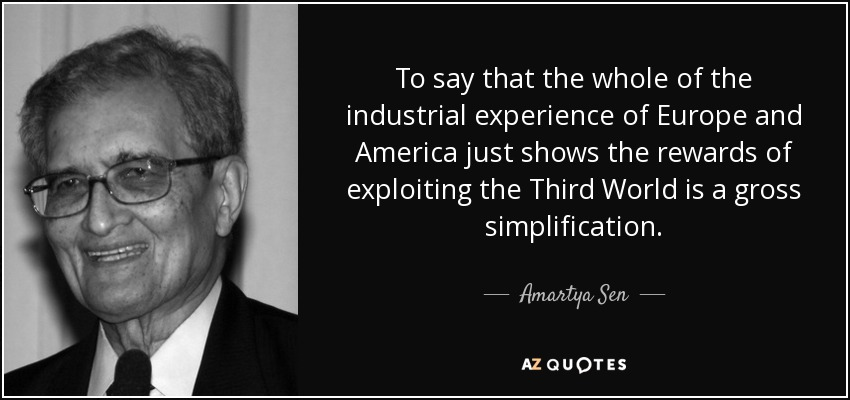 To say that the whole of the industrial experience of Europe and America just shows the rewards of exploiting the Third World is a gross simplification. - Amartya Sen
