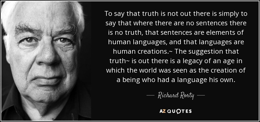 To say that truth is not out there is simply to say that where there are no sentences there is no truth, that sentences are elements of human languages, and that languages are human creations.~ The suggestion that truth~ is out there is a legacy of an age in which the world was seen as the creation of a being who had a language his own. - Richard Rorty