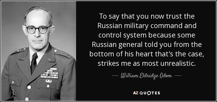 To say that you now trust the Russian military command and control system because some Russian general told you from the bottom of his heart that's the case, strikes me as most unrealistic. - William Eldridge Odom