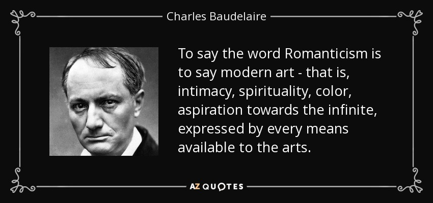 To say the word Romanticism is to say modern art - that is, intimacy, spirituality, color, aspiration towards the infinite, expressed by every means available to the arts. - Charles Baudelaire