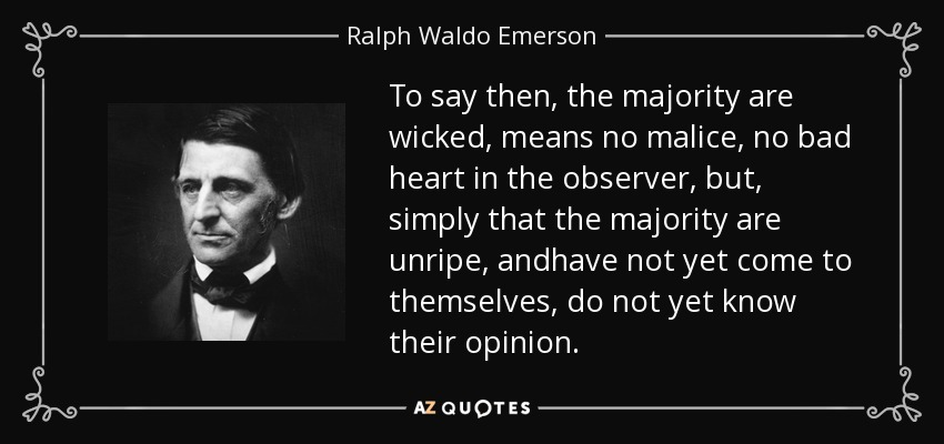 To say then, the majority are wicked, means no malice, no bad heart in the observer, but, simply that the majority are unripe, andhave not yet come to themselves, do not yet know their opinion. - Ralph Waldo Emerson