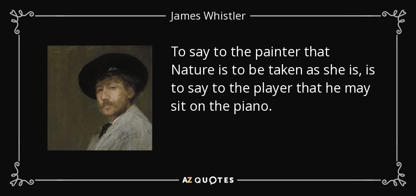 To say to the painter that Nature is to be taken as she is, is to say to the player that he may sit on the piano. - James Whistler