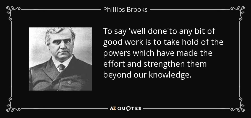 To say 'well done'to any bit of good work is to take hold of the powers which have made the effort and strengthen them beyond our knowledge. - Phillips Brooks
